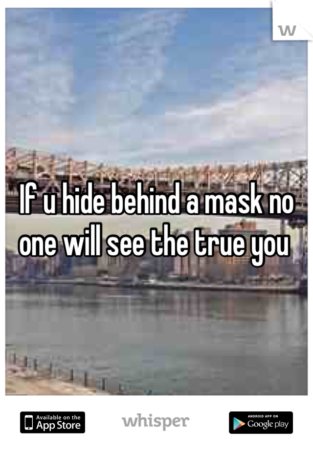 If u hide behind a mask no one will see the true you