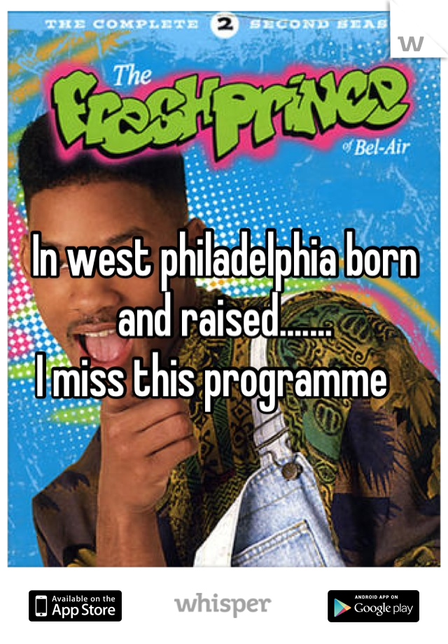 In west philadelphia born and raised.......  I miss this programme