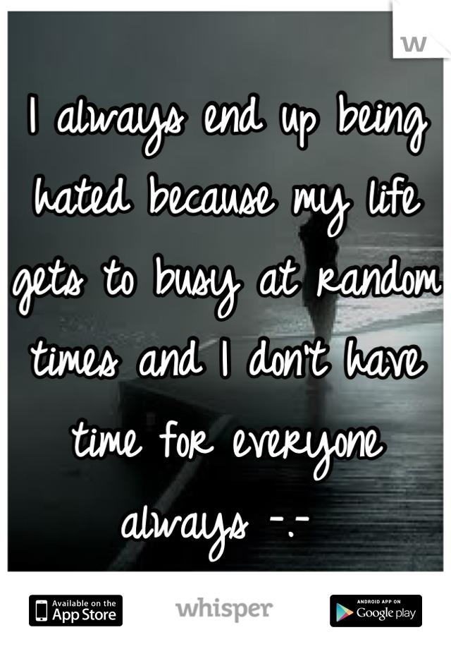 I always end up being hated because my life gets to busy at random times and I don't have time for everyone always -.-