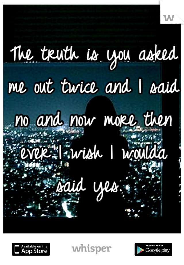 The truth is you asked me out twice and I said no and now more then ever I wish I woulda said yes.