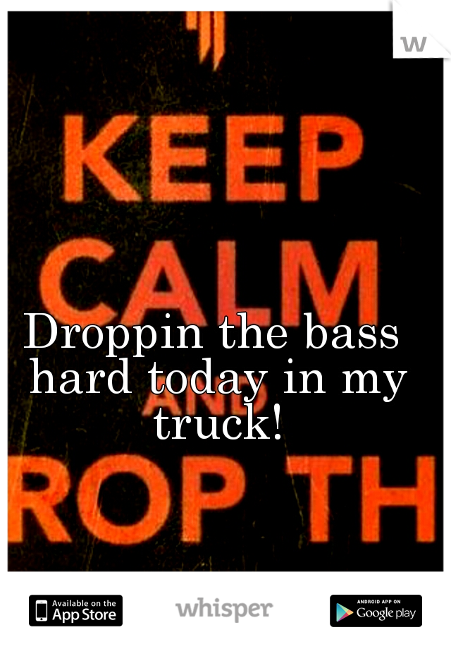 Droppin the bass hard today in my truck!