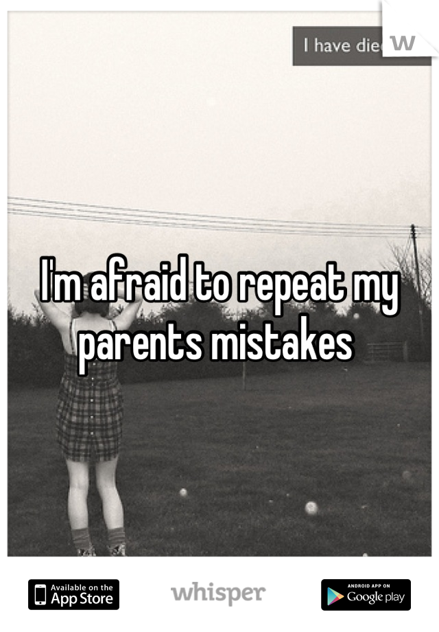 I'm afraid to repeat my parents mistakes