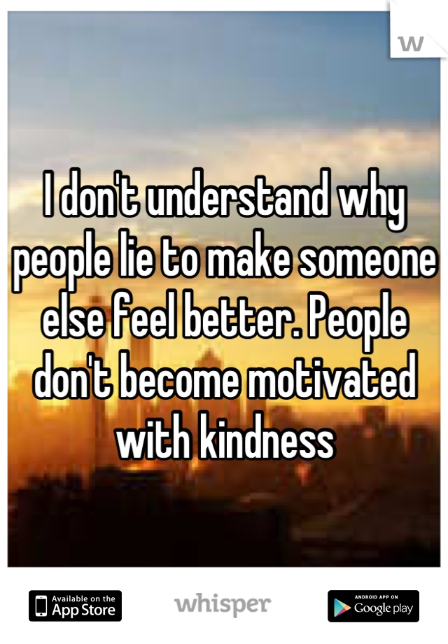 I don't understand why people lie to make someone else feel better. People don't become motivated with kindness