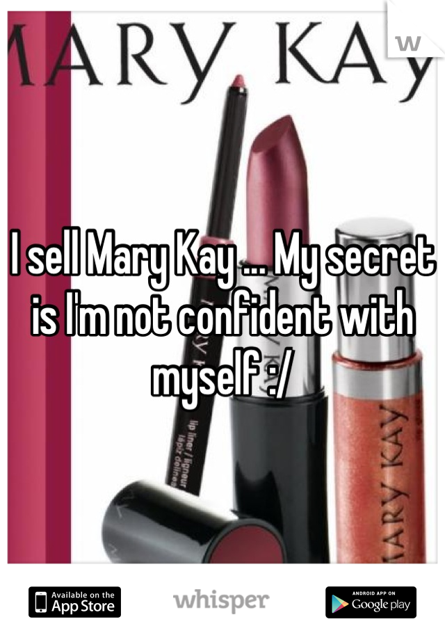I sell Mary Kay ... My secret is I'm not confident with myself :/
