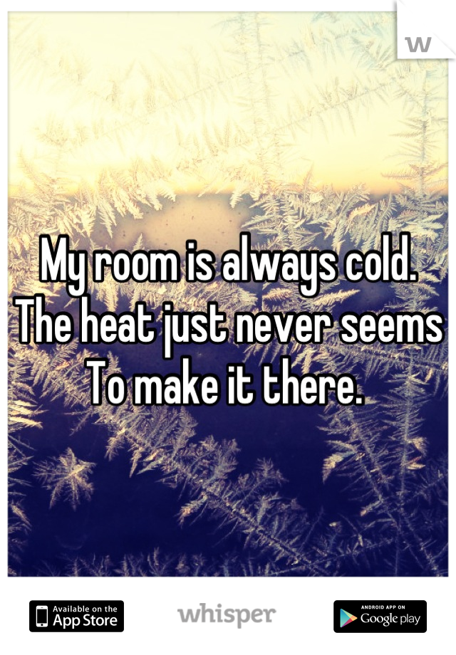 My room is always cold.  The heat just never seems  To make it there.