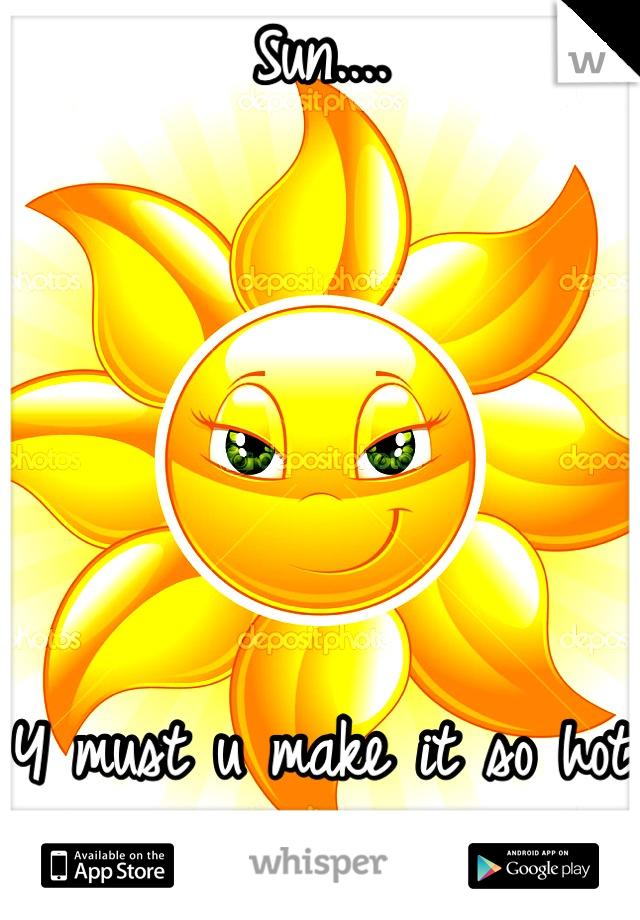 Sun....      Y must u make it so hot outside...