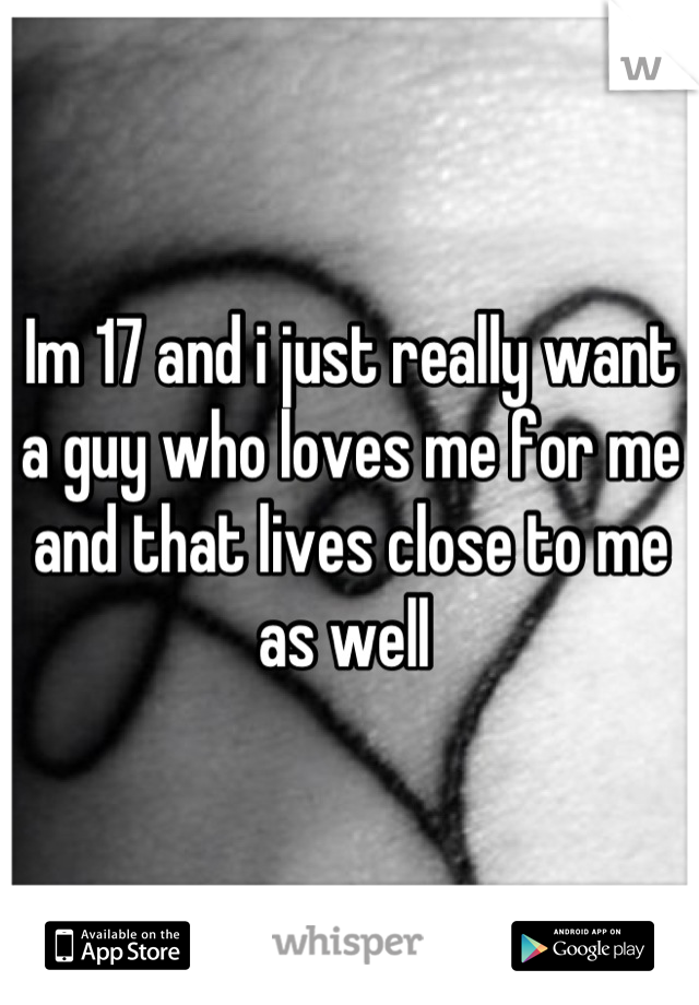 Im 17 and i just really want a guy who loves me for me and that lives close to me as well