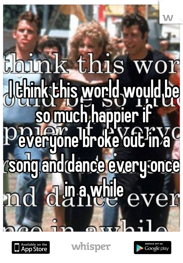 I think this world would be so much happier if everyone broke out in a song and dance every once in a while