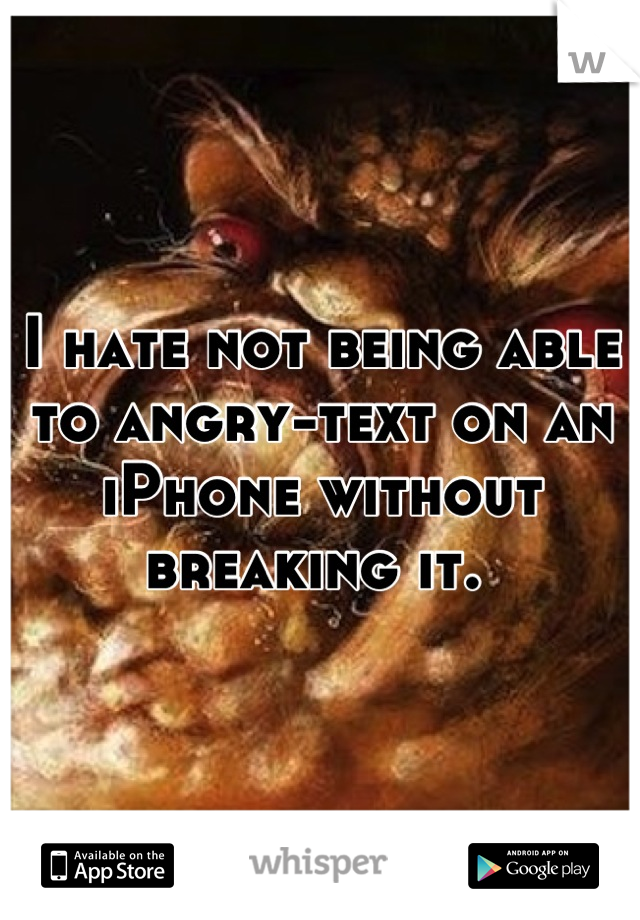 I hate not being able to angry-text on an iPhone without breaking it.