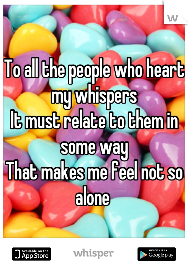 To all the people who heart my whispers It must relate to them in some way That makes me feel not so alone