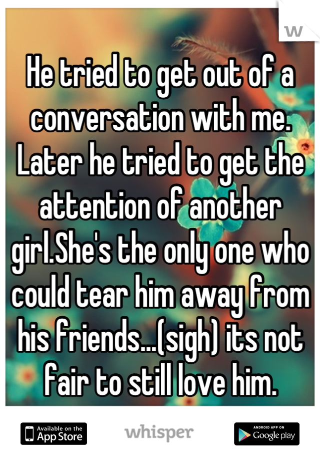 He tried to get out of a conversation with me. Later he tried to get the attention of another girl.She's the only one who could tear him away from his friends...(sigh) its not fair to still love him.