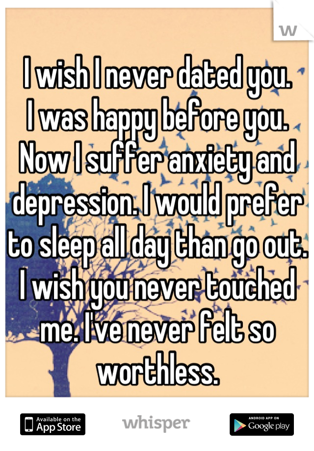 I wish I never dated you. I was happy before you. Now I suffer anxiety and depression. I would prefer to sleep all day than go out. I wish you never touched me. I've never felt so worthless.