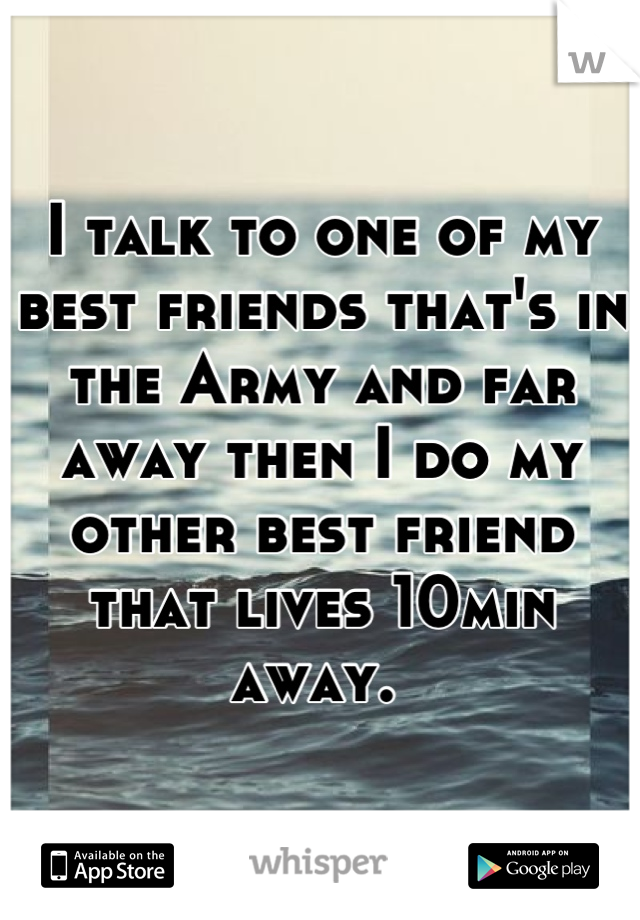 I talk to one of my best friends that's in the Army and far away then I do my other best friend that lives 10min away.