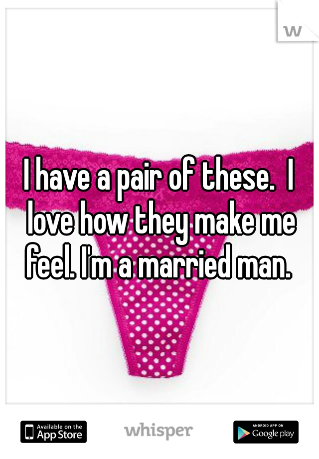 I have a pair of these.  I love how they make me feel. I'm a married man.
