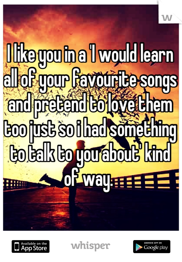 I like you in a 'I would learn all of your favourite songs and pretend to love them too just so i had something to talk to you about' kind of way.