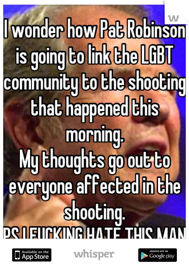 I wonder how Pat Robinson is going to link the LGBT community to the shooting that happened this morning. My thoughts go out to everyone affected in the shooting.  PS I FUCKING HATE THIS MAN