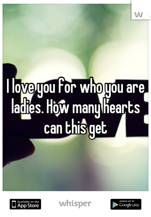 I love you for who you are ladies. How many hearts can this get