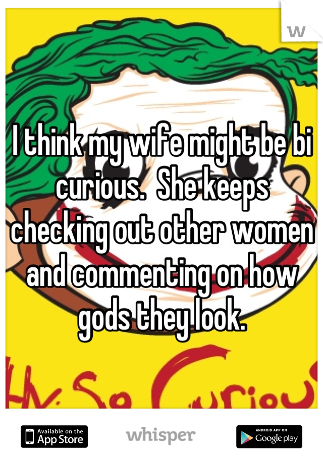 I think my wife might be bi curious.  She keeps checking out other women and commenting on how gods they look.