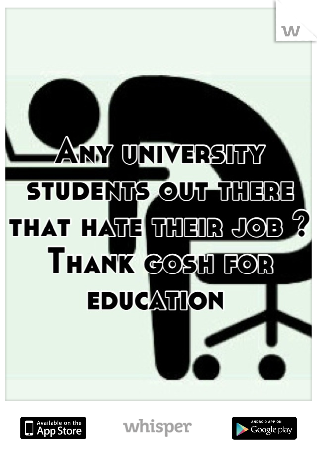 Any university students out there that hate their job ? Thank gosh for education
