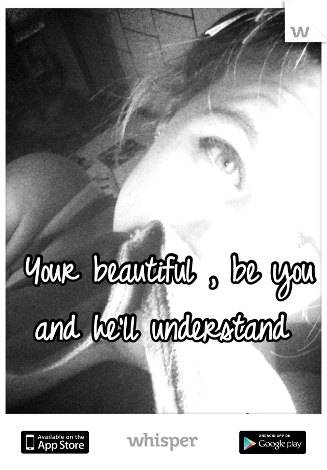 Your beautiful , be you and he'll understand