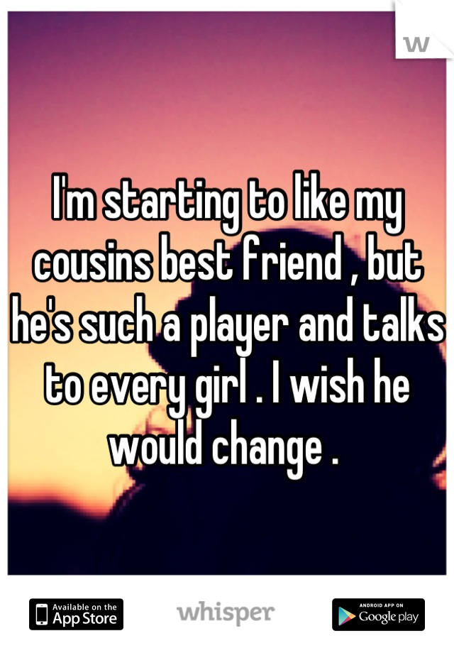 I'm starting to like my cousins best friend , but he's such a player and talks to every girl . I wish he would change .