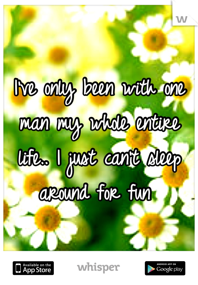 I've only been with one man my whole entire life.. I just can't sleep around for fun