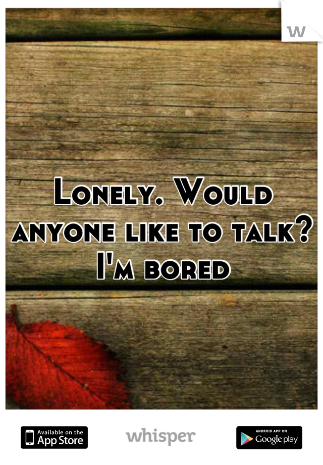 Lonely. Would anyone like to talk? I'm bored