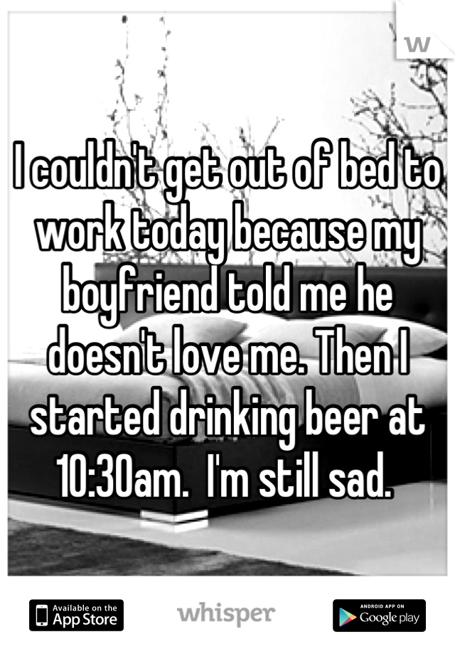I couldn't get out of bed to work today because my boyfriend told me he doesn't love me. Then I started drinking beer at 10:30am.  I'm still sad.