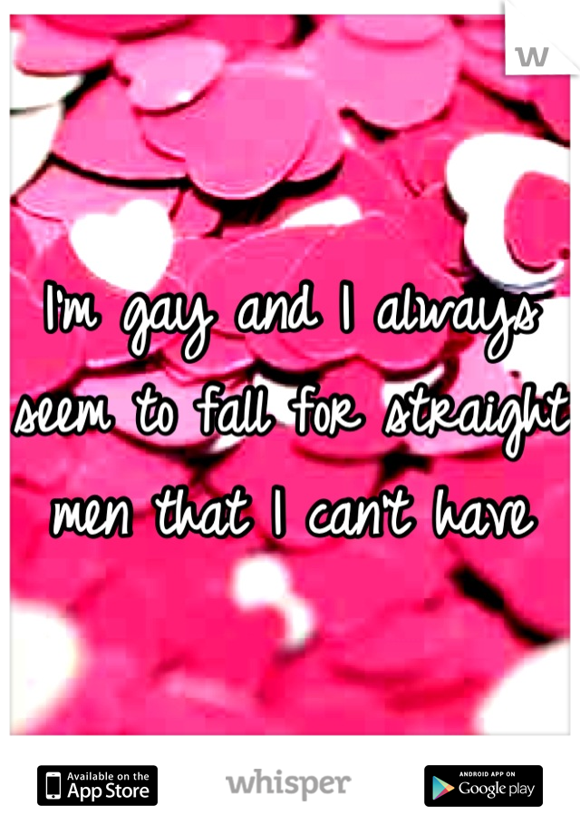 I'm gay and I always seem to fall for straight men that I can't have