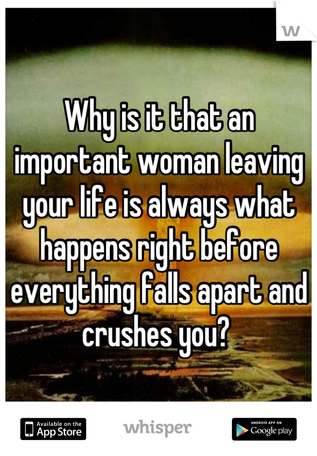 Why is it that an important woman leaving your life is always what happens right before everything falls apart and crushes you?