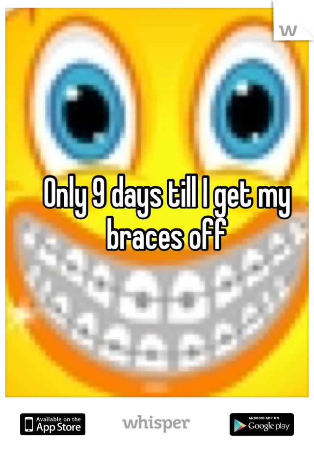 Only 9 days till I get my braces off