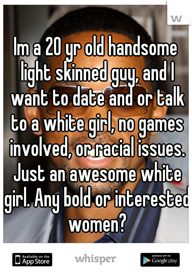 Im a 20 yr old handsome light skinned guy, and I want to date and or talk to a white girl, no games involved, or racial issues. Just an awesome white girl. Any bold or interested women?