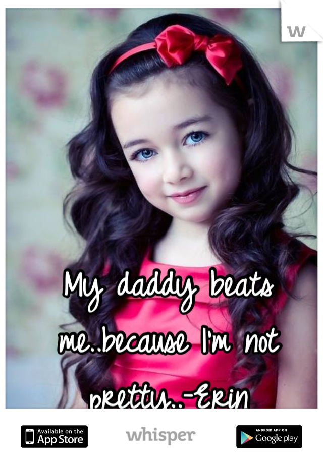 My daddy beats me..because I'm not pretty..-Erin