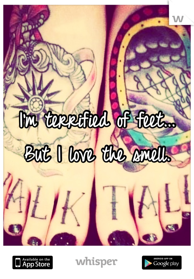 I'm terrified of feet... But I love the smell.