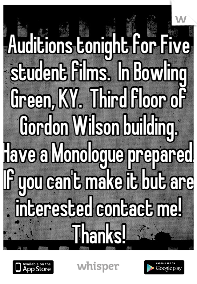 Auditions tonight for Five student films.  In Bowling Green, KY.  Third floor of Gordon Wilson building.  Have a Monologue prepared. If you can't make it but are interested contact me!  Thanks!