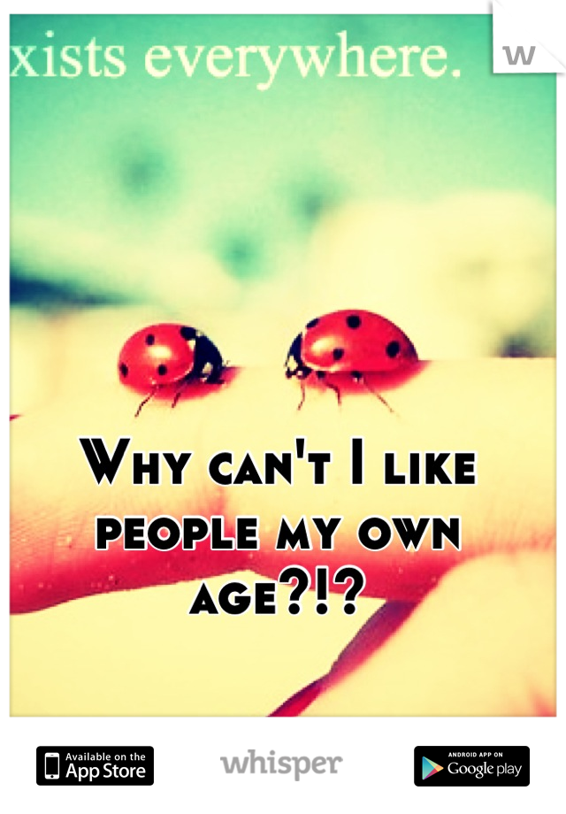 Why can't I like people my own age?!?