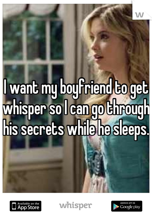 I want my boyfriend to get whisper so I can go through his secrets while he sleeps.