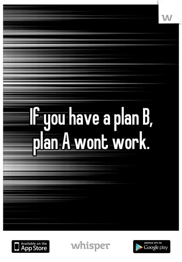 If you have a plan B,  plan A wont work.