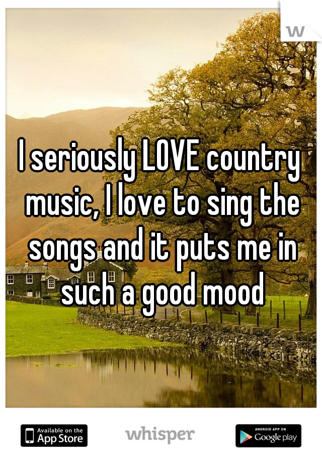I seriously LOVE country music, I love to sing the songs and it puts me in such a good mood