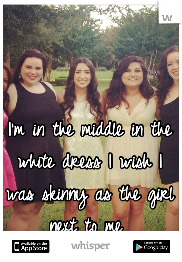 I'm in the middle in the white dress I wish I was skinny as the girl next to me