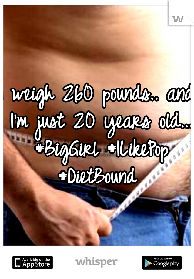 I weigh 260 pounds.. and I'm just 20 years old... #BigGirl #ILikePop #DietBound