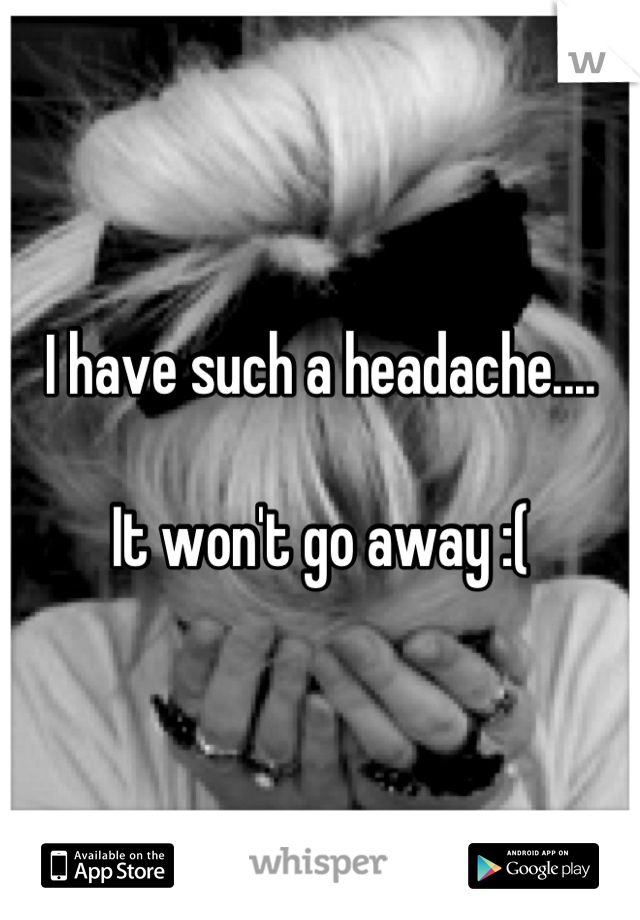 I have such a headache....  It won't go away :(