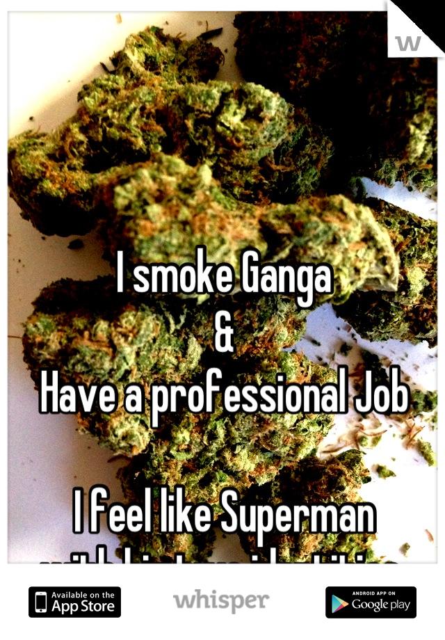 I smoke Ganga & Have a professional Job  I feel like Superman with his two identities
