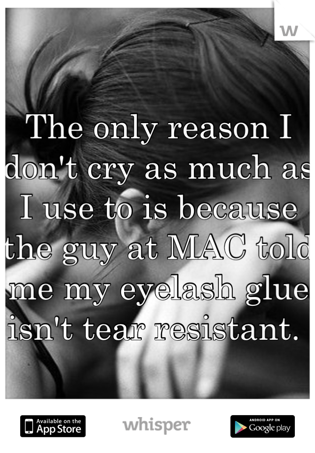 The only reason I don't cry as much as I use to is because the guy at MAC told me my eyelash glue isn't tear resistant.