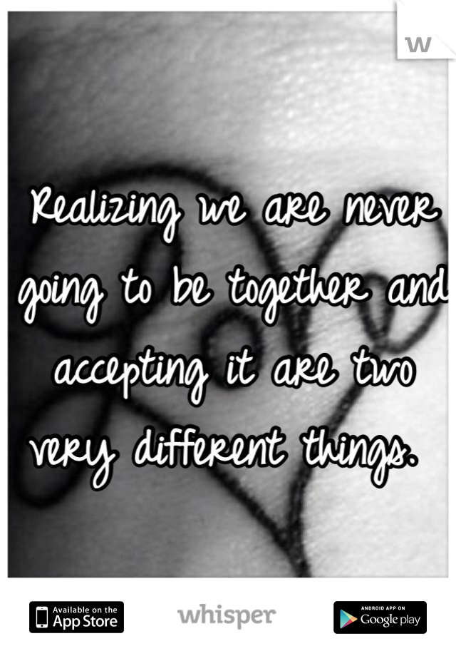 Realizing we are never going to be together and accepting it are two very different things.