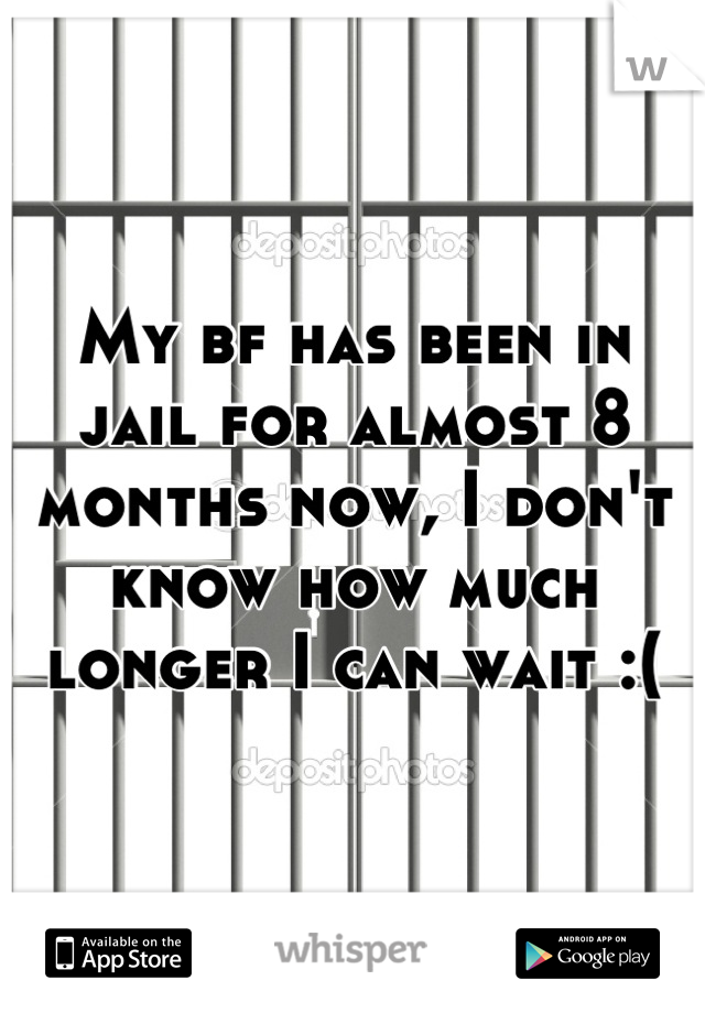 My bf has been in jail for almost 8 months now, I don't know how much longer I can wait :(