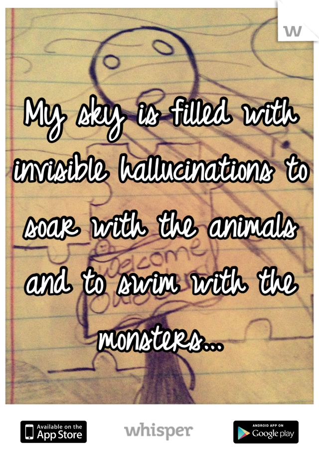 My sky is filled with invisible hallucinations to soar with the animals and to swim with the monsters...