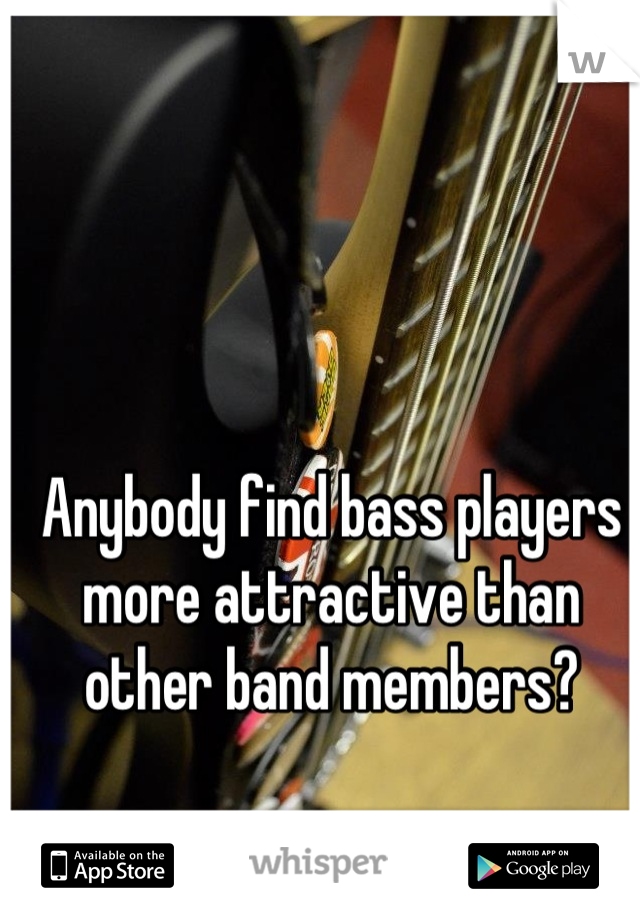 Anybody find bass players more attractive than other band members?