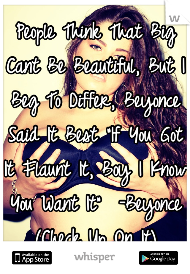 """People Think That Big Cant Be Beautiful, But I Beg To Differ, Beyonce Said It Best """"If You Got It Flaunt It, Boy I Know You Want It""""  -Beyonce (Check Up On It)"""