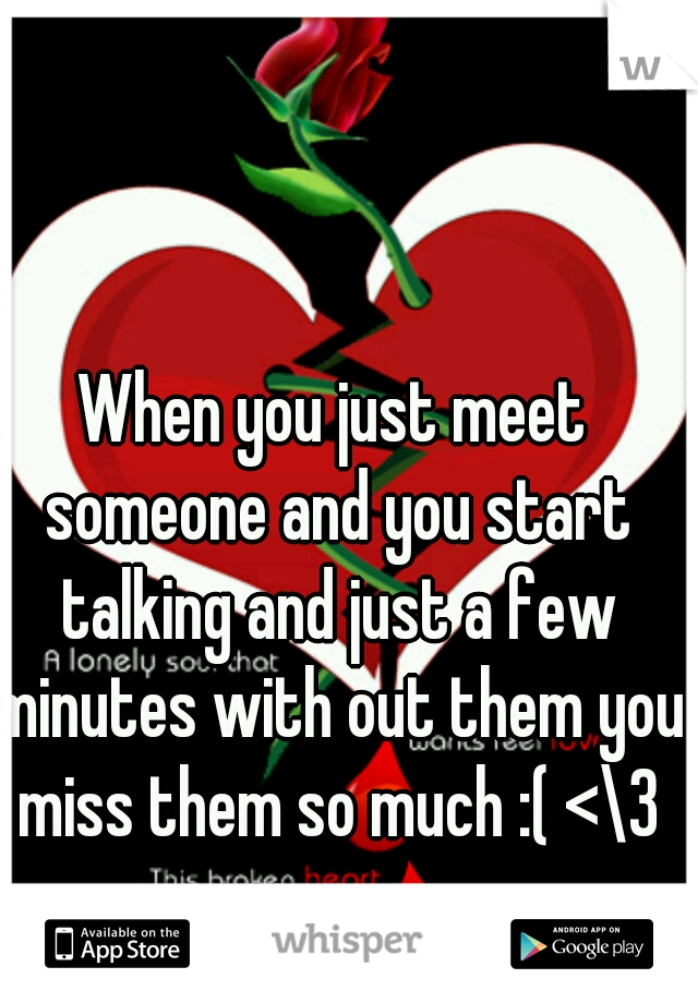 When you just meet someone and you start talking and just a few minutes with out them you miss them so much :( <\3